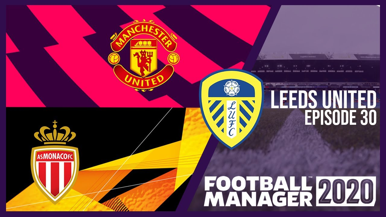 Manchester To Monaco Leeds United Football Manager 2020 Episode 30 Fm20 Youtube