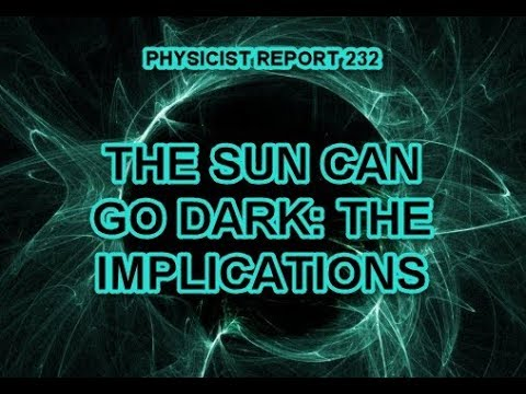 PHYSICIST REPORT 232: THE SUN CAN GO DARK: THE IMPLICATIONS