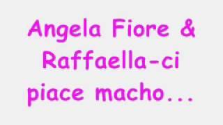 Angela fiore e Raffaella ci piace macho