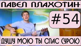 #54 Павел Плахотин   Душу мою Ты спас аккорды, видеоурок на гитаре