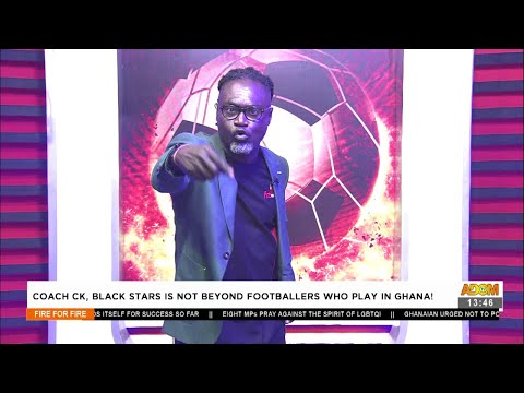 Coach CK, Black Stars is not beyond footballers who play in Ghana! - Fire 4 Fire (29-6-21)