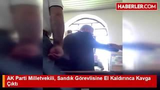 AK Parti Milletvekili, Sandık Görevlisine El Kaldırınca Kavga Çıktı