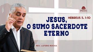 Jesus, o Sumo Sacerdote Eterno (Hebreus 5.1-10) • Rev. Lutero Rocha