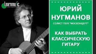 Как выбрать классическую гитару   Юрий Нугманов