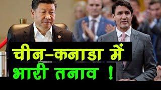 China ने उठाया ऐसा कदम,  चीन और Canada के बीच बढ़ सकता है भारी तनाव