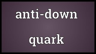 Anti-down quark Meaning