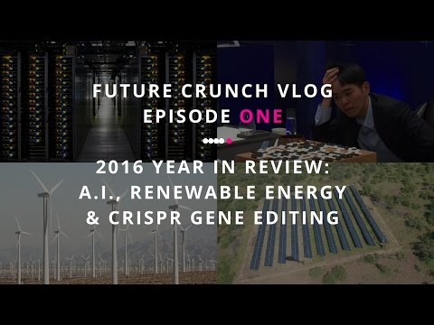 VLOG Ep1, 2016 year in review: A.I., renewable energy and CRISPR gene editing: