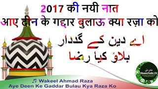 2017 की नयी नात आए दीन के गद्दार बुलाऊ क्या रज़ा को || Aye Deen Ke Gaddar Bulau Kya Raza Ko || Wakel