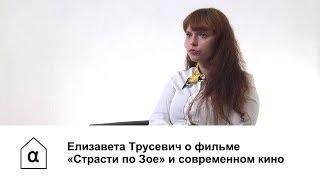 Елизавета Трусевич о фильме «Страсти по Зое» и современном кино