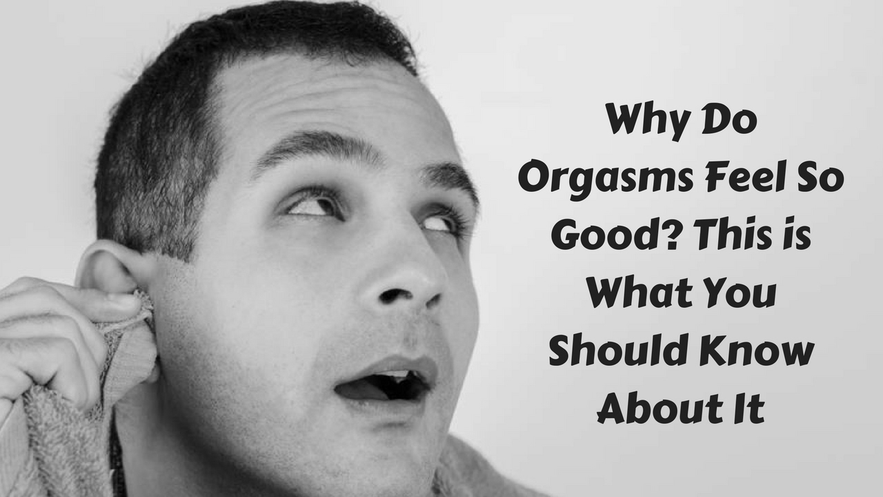 why do orgasms feel so good - this is what you should know about it