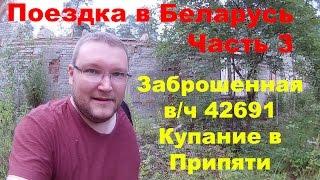 Поездка в Беларусь  Часть 3. Заброшенная в/ч 42691. Купание в Припяти.
