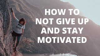 How to Not Give Up and Stay Motivated