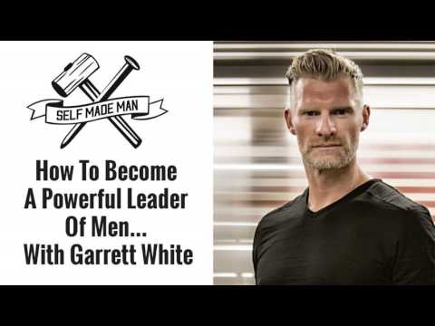 How To Become A Powerful Leader Of Men... With Garrett White