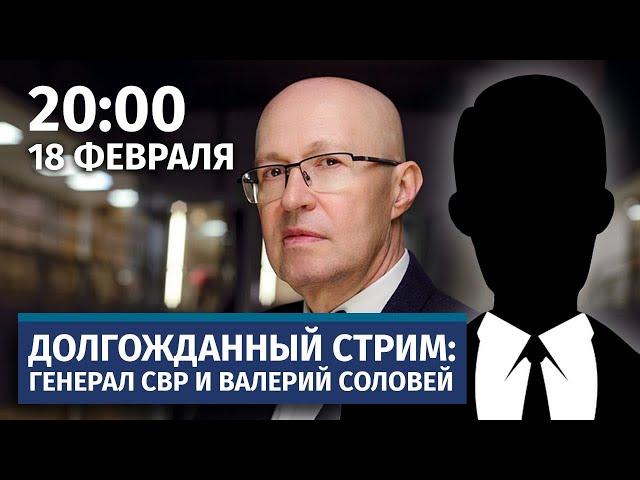 Долгожданный стрим Валерия Соловья с Генералом СВР. 18 февраля, 20:00(по мск)
