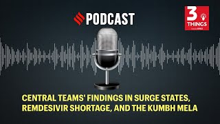 Central teams' findings in surge states, Remdesivir shortage, and the Kumbh Mela