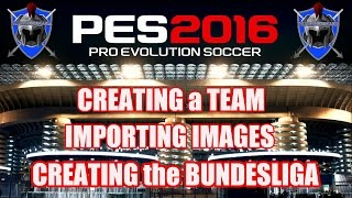 PES 2016 - CREATING a TEAM , IMPORTING IMAGES & MAKING the BUNDESLIGA