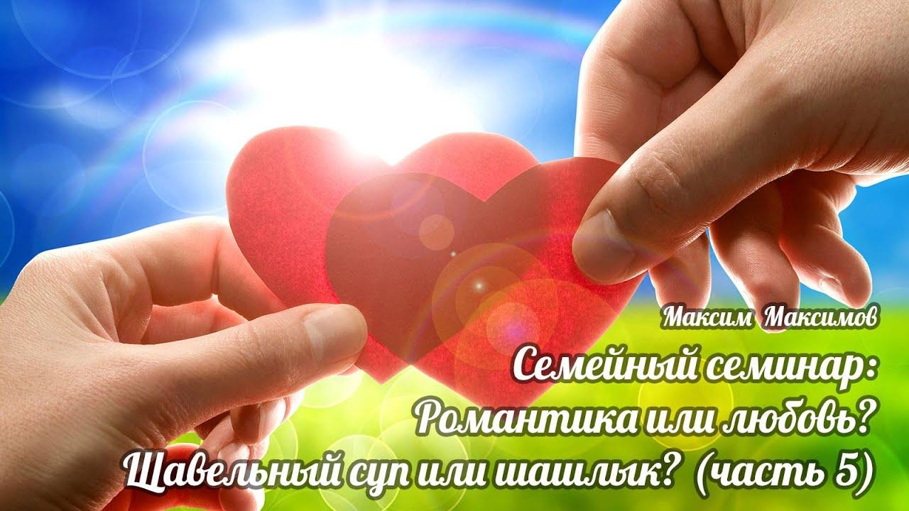 Семейные семинары:  Романтика или любовь? Щавельный суп или шашлык? Часть 5.