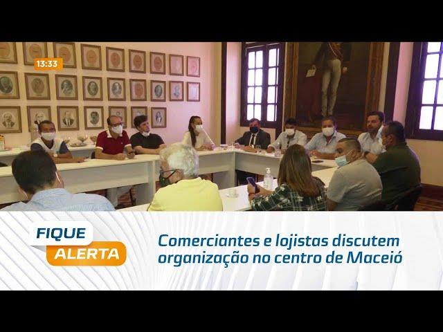 Comerciantes e lojistas discutem organização no centro de Maceió