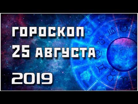 ГОРОСКОП НА 25 АВГУСТА 2019 ГОДА