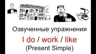 Озвученные упражнения к теме: Построение предложений I do/work/like в простом настоящем времени.