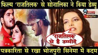 फिल्म 'राजतिलक' से सोनालिका ने किया डेब्यू पत्रकारिता से रखा भोजपुरी सिनेमा में कदम Raaj Tilak