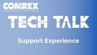 Comrex Tech Talks - Support Experience