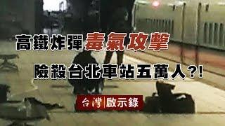 時速三百公里的高鐵炸彈 毒氣攻擊險殺台北車站五萬人?!【台灣啟示錄】20190623