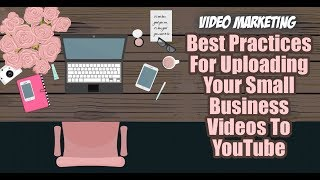 Best Practices For Uploading Your Small Business Videos To YouTube
