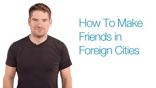 How To Make Friends in Foreign Countries