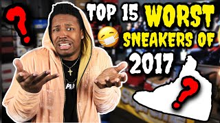 TOP 15 WORST SNEAKERS OF 2017!!! (TRIGGER WARNING)