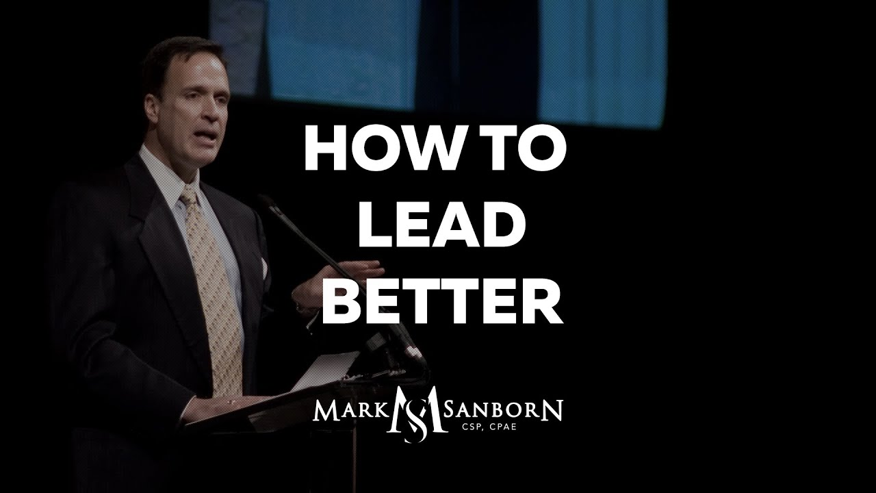 How to Lead Better | Mark Sanborn, Top Leadership Speaker and Keynote Speaker