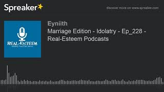 Marriage Edition - Idolatry - Ep_228 - Real-Esteem Podcasts