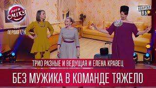 Трио Разные и Ведущая и Елена Кравец - Без мужика в команде тяжело | Лига Смеха 2017