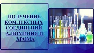 Химический эксперимент. ПОЛУЧЕНИЕ РАСТВОРОВ КОМПЛЕКСНЫХ СОЕДИНЕНИЙ АЛЮМИНИЯ И ХРОМА