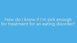How do I know if I'm sick enough for treatment for an eating disorder?