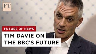 Tim Davie on the future of the BBC   FT