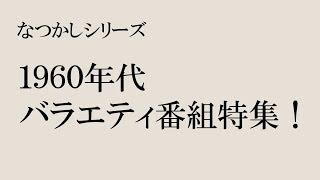 【なつかしシリーズ】1960年代のバラエティ番組!