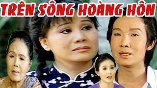 Cải Lương : Trên Sông Hoàng Hôn ( Cải Lương Xã Hội 2017 Hài Hước )