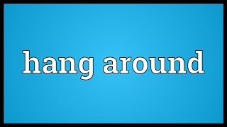 Hang around Meaning