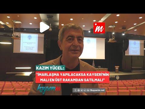 """Kazım Yücel:""""İmarlaşma Yapılacaksa Kayseri'nin Malı En Üst Rakamdan Satılmalı"""""""