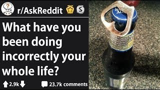 Things Redditors Have Been Doing Wrong Their Whole Life (r/AskReddit)