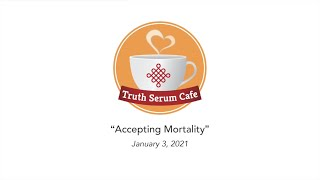 "Truth Serum Cafe: ""Accepting Mortality"""