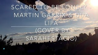 Scared To Be Lonely-Martin Garrix/Dua Lipa (COVER BY SARAH ESTACIO)