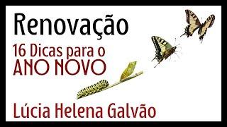 RENOVAÇÃO: o segredo da Vida! 16 dicas para o ANO NOVO! Lúcia Helena Galvão