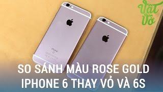 Vật Vờ  So sánh iPhone 6s Rose Gold và iPhone 6 thay vỏ Rose Gold: có phân biệt được?