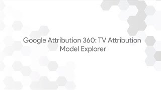 Google Attribution 360: TV Attribution - Model Explorer