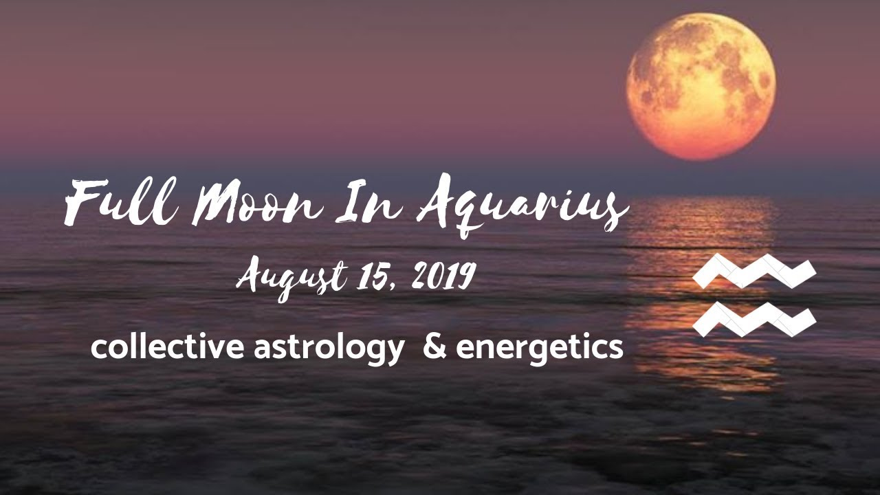Full Moon In Aquarius August 15 2019 ♒ | Your Responsibility To The  Collective