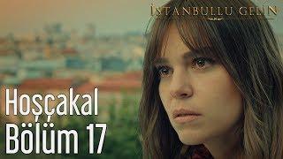 İstanbullu Gelin 17. Bölüm - Hoşçakal