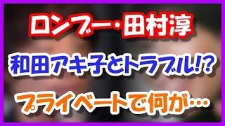 【不仲】ロンブー田村淳と和田アキ子のトラブルの原因・・・ お笑いコン...