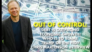 OUT OF CONTROL:Debt Is Outpacing Economic Growth! Who Is To Blame–Trump Or The FED? C. Martenson
